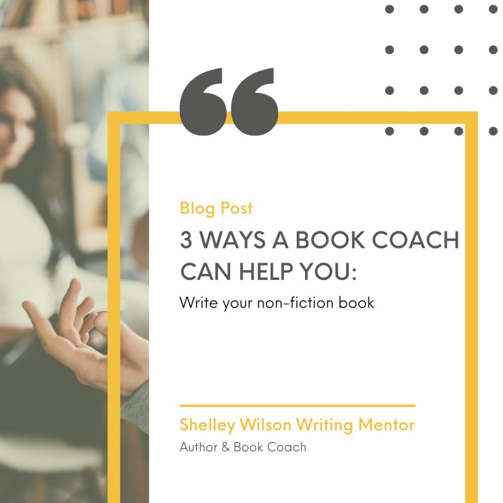 3 Ways a Book Coach can Help You Write Your Book | Writing Non-Fiction | book coaching | Shelley Wilson Writing Mentor